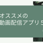 おすすめの動画配信アプリ