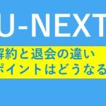 U-NEXTの解約と退会の違いは?